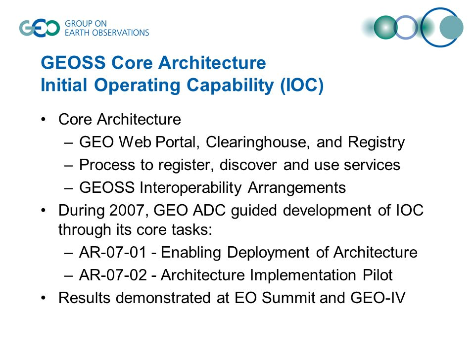 GEOSS Core Architecture Initial Operating Capability (IOC) Core Architecture –GEO Web Portal, Clearinghouse, and Registry –Process to register, discover and use services –GEOSS Interoperability Arrangements During 2007, GEO ADC guided development of IOC through its core tasks: –AR-07-01 - Enabling Deployment of Architecture –AR-07-02 - Architecture Implementation Pilot Results demonstrated at EO Summit and GEO-IV