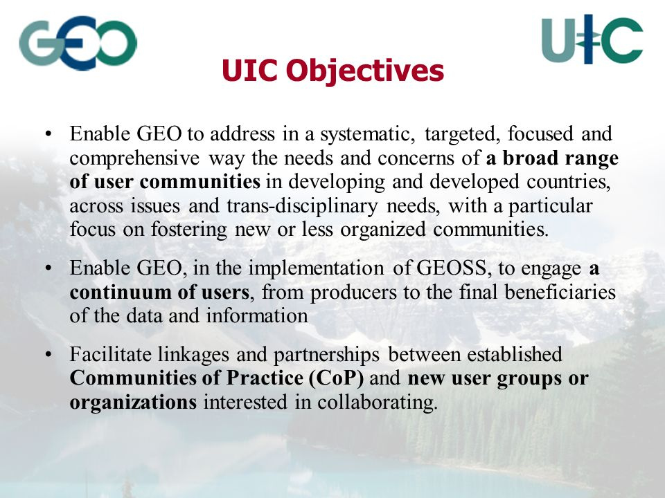 UIC Objectives Enable GEO to address in a systematic, targeted, focused and comprehensive way the needs and concerns of a broad range of user communities in developing and developed countries, across issues and trans-disciplinary needs, with a particular focus on fostering new or less organized communities.