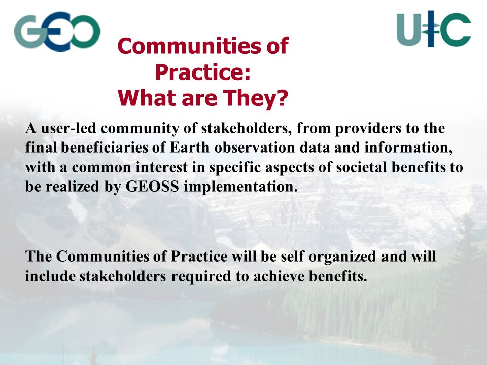 A user-led community of stakeholders, from providers to the final beneficiaries of Earth observation data and information, with a common interest in specific aspects of societal benefits to be realized by GEOSS implementation.