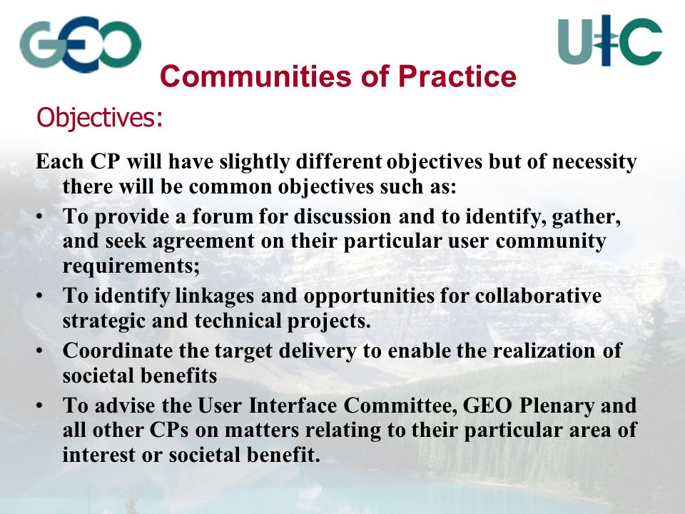 Communities of Practice Each CP will have slightly different objectives but of necessity there will be common objectives such as: To provide a forum for discussion and to identify, gather, and seek agreement on their particular user community requirements; To identify linkages and opportunities for collaborative strategic and technical projects.