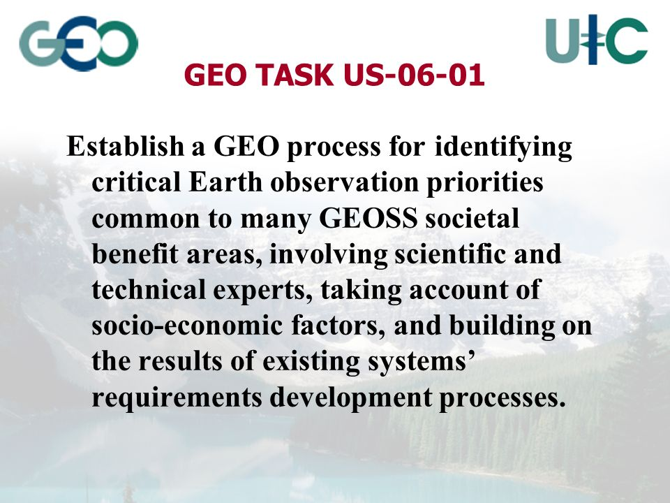 GEO TASK US-06-01 Establish a GEO process for identifying critical Earth observation priorities common to many GEOSS societal benefit areas, involving scientific and technical experts, taking account of socio-economic factors, and building on the results of existing systems requirements development processes.