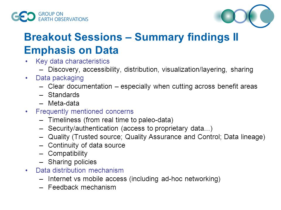 Breakout Sessions – Summary findings II Emphasis on Data Key data characteristics –Discovery, accessibility, distribution, visualization/layering, sharing Data packaging –Clear documentation – especially when cutting across benefit areas –Standards –Meta-data Frequently mentioned concerns –Timeliness (from real time to paleo-data) –Security/authentication (access to proprietary data...) –Quality (Trusted source; Quality Assurance and Control; Data lineage) –Continuity of data source –Compatibility –Sharing policies Data distribution mechanism –Internet vs mobile access (including ad-hoc networking) –Feedback mechanism