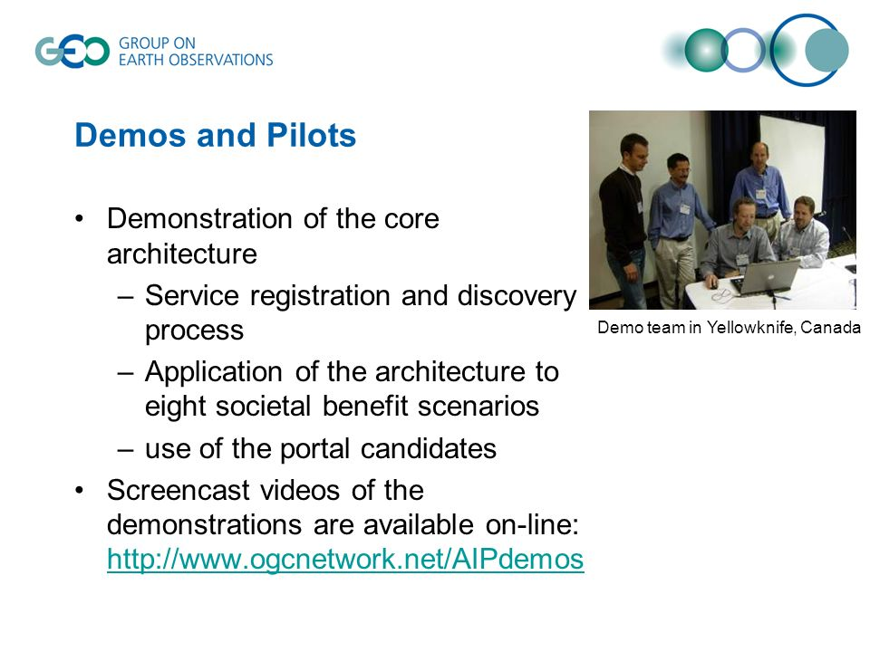 Demos and Pilots Demonstration of the core architecture –Service registration and discovery process –Application of the architecture to eight societal benefit scenarios –use of the portal candidates Screencast videos of the demonstrations are available on-line: http://www.ogcnetwork.net/AIPdemos http://www.ogcnetwork.net/AIPdemos Demo team in Yellowknife, Canada