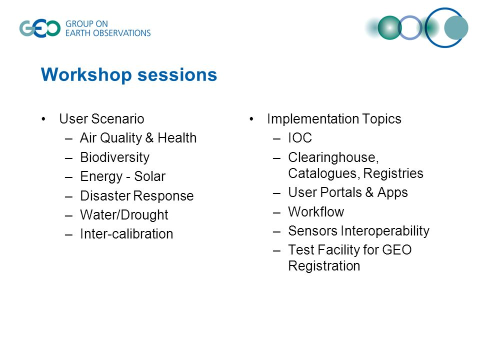 Workshop sessions User Scenario –Air Quality & Health –Biodiversity –Energy - Solar –Disaster Response –Water/Drought –Inter-calibration Implementation Topics –IOC –Clearinghouse, Catalogues, Registries –User Portals & Apps –Workflow –Sensors Interoperability –Test Facility for GEO Registration