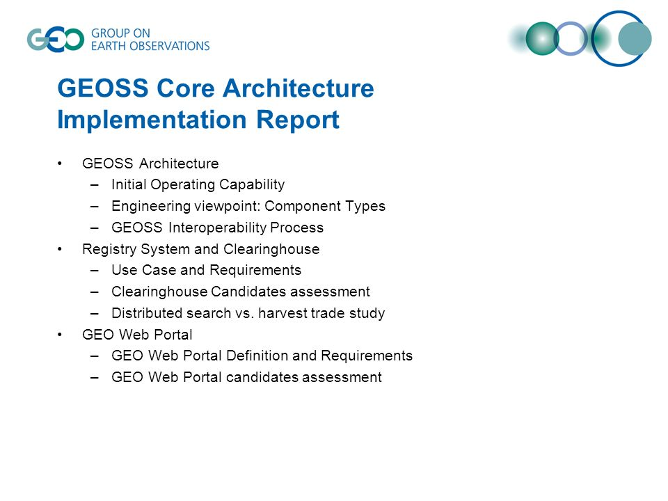 GEOSS Core Architecture Implementation Report GEOSS Architecture –Initial Operating Capability –Engineering viewpoint: Component Types –GEOSS Interoperability Process Registry System and Clearinghouse –Use Case and Requirements –Clearinghouse Candidates assessment –Distributed search vs.