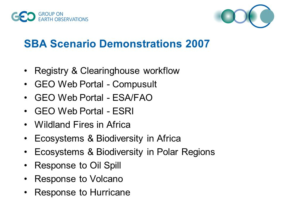 SBA Scenario Demonstrations 2007 Registry & Clearinghouse workflow GEO Web Portal - Compusult GEO Web Portal - ESA/FAO GEO Web Portal - ESRI Wildland Fires in Africa Ecosystems & Biodiversity in Africa Ecosystems & Biodiversity in Polar Regions Response to Oil Spill Response to Volcano Response to Hurricane