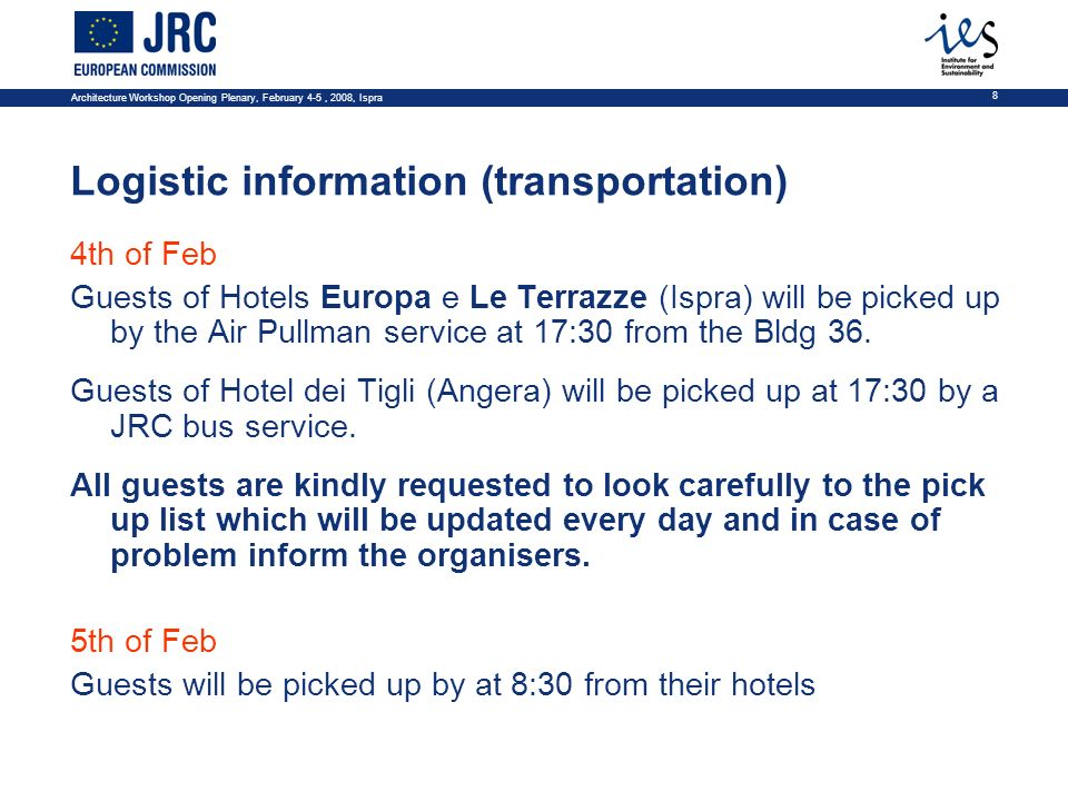 Architecture Workshop Opening Plenary, February 4-5, 2008, Ispra 8 Logistic information (transportation) 4th of Feb Guests of Hotels Europa e Le Terrazze (Ispra) will be picked up by the Air Pullman service at 17:30 from the Bldg 36.