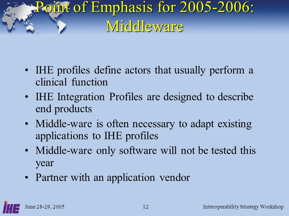 June 28-29, 2005Interoperability Strategy Workshop12 Point of Emphasis for 2005-2006: Middleware IHE profiles define actors that usually perform a clinical function IHE Integration Profiles are designed to describe end products Middle-ware is often necessary to adapt existing applications to IHE profiles Middle-ware only software will not be tested this year Partner with an application vendor