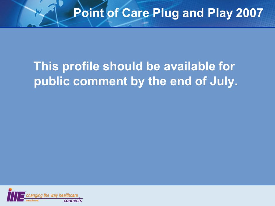 Point of Care Plug and Play 2007 This profile should be available for public comment by the end of July.