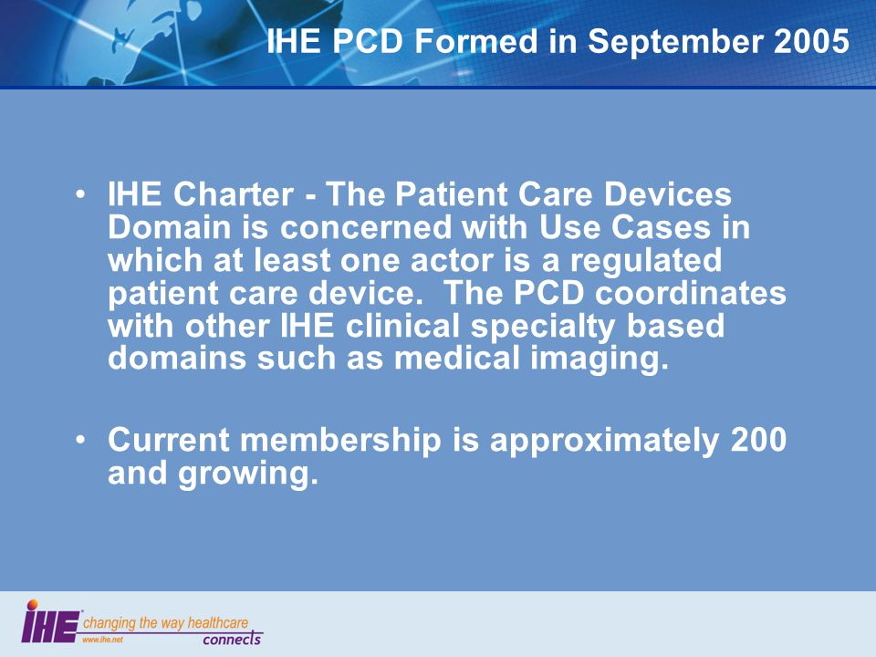 IHE PCD Formed in September 2005 IHE Charter - The Patient Care Devices Domain is concerned with Use Cases in which at least one actor is a regulated patient care device.