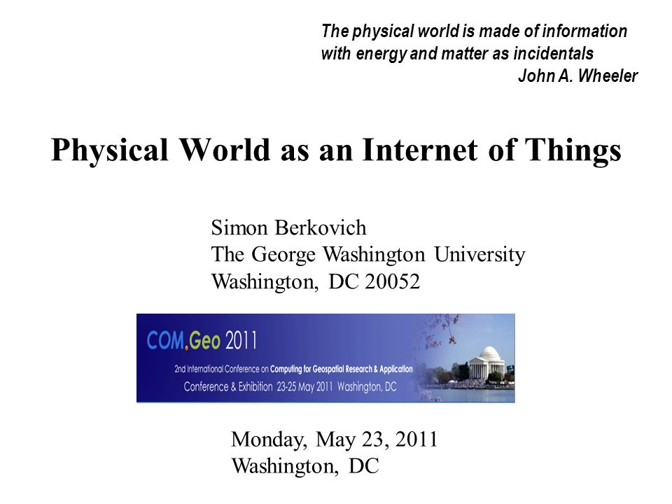 Physical World as an Internet of Things Simon Berkovich The George Washington University Washington, DC 20052 Monday, May 23, 2011 Washington, DC The physical world is made of information with energy and matter as incidentals John A.