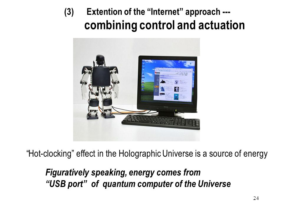 24 (3) Extention of the Internet approach --- combining control and actuation Figuratively speaking, energy comes from USB port of quantum computer of the Universe Hot-clocking effect in the Holographic Universe is a source of energy