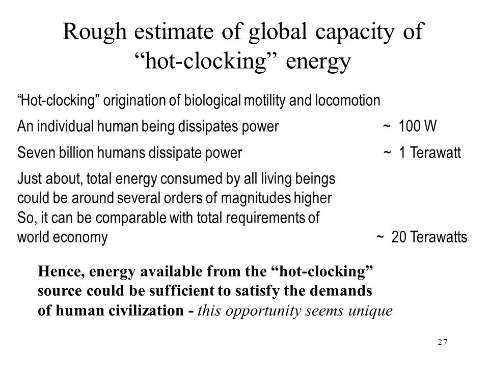 27 Rough estimate of global capacity of hot-clocking energy Hot-clocking origination of biological motility and locomotion An individual human being dissipates power ~ 100 W Seven billion humans dissipate power ~ 1 Terawatt Just about, total energy consumed by all living beings could be around several orders of magnitudes higher So, it can be comparable with total requirements of world economy ~ 20 Terawatts Hence, energy available from the hot-clocking source could be sufficient to satisfy the demands of human civilization - this opportunity seems unique