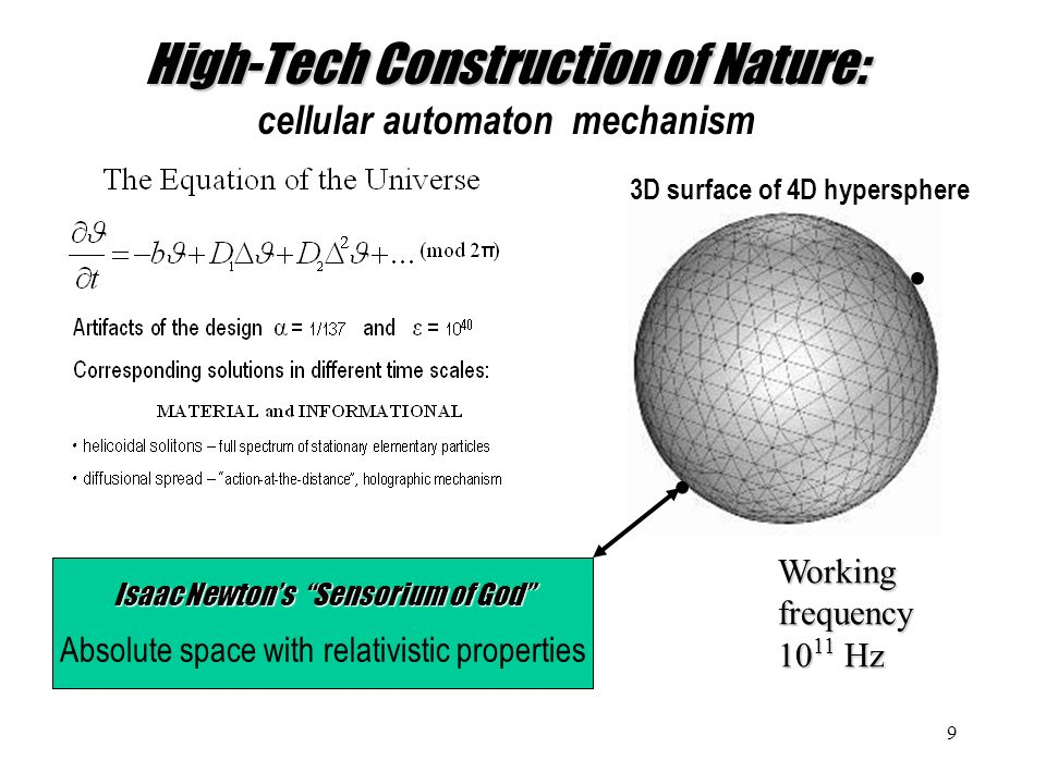 9 High-Tech Construction of Nature: High-Tech Construction of Nature: cellular automaton mechanism Isaac Newtons Sensorium of God Absolute space with relativistic properties 3D surface of 4D hypersphere Workingfrequency 10 11 Hz