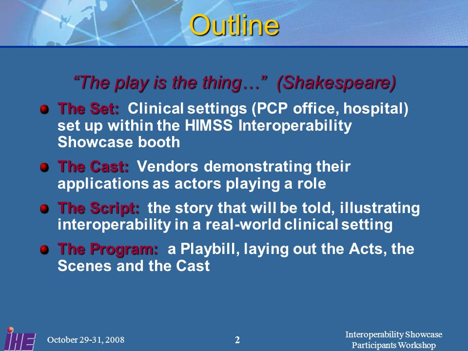 Interoperability Showcase Participants Workshop October 29-31, 2008 2 Outline The play is the thing… (Shakespeare) The Set: The Set: Clinical settings (PCP office, hospital) set up within the HIMSS Interoperability Showcase booth The Cast: The Cast: Vendors demonstrating their applications as actors playing a role The Script: The Script: the story that will be told, illustrating interoperability in a real-world clinical setting The Program: The Program: a Playbill, laying out the Acts, the Scenes and the Cast