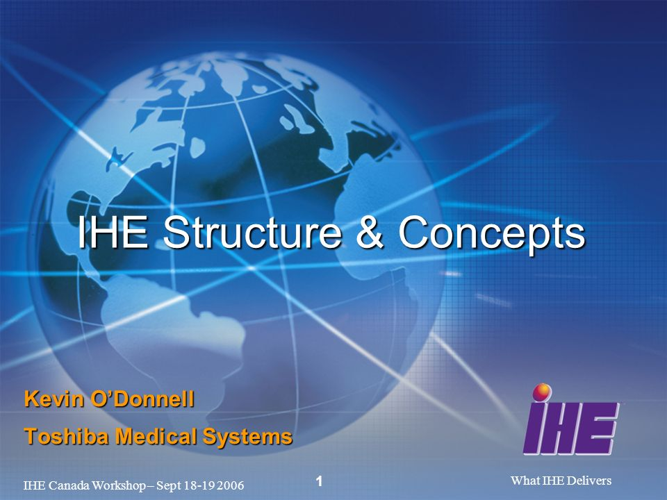 IHE Canada Workshop – Sept 18-19 2006 What IHE Delivers 1 Kevin ODonnell Toshiba Medical Systems IHE Structure & Concepts