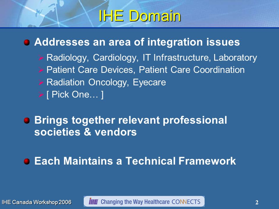 IHE Canada Workshop 2006 2 IHE Domain Addresses an area of integration issues Radiology, Cardiology, IT Infrastructure, Laboratory Patient Care Devices, Patient Care Coordination Radiation Oncology, Eyecare [ Pick One… ] Brings together relevant professional societies & vendors Each Maintains a Technical Framework