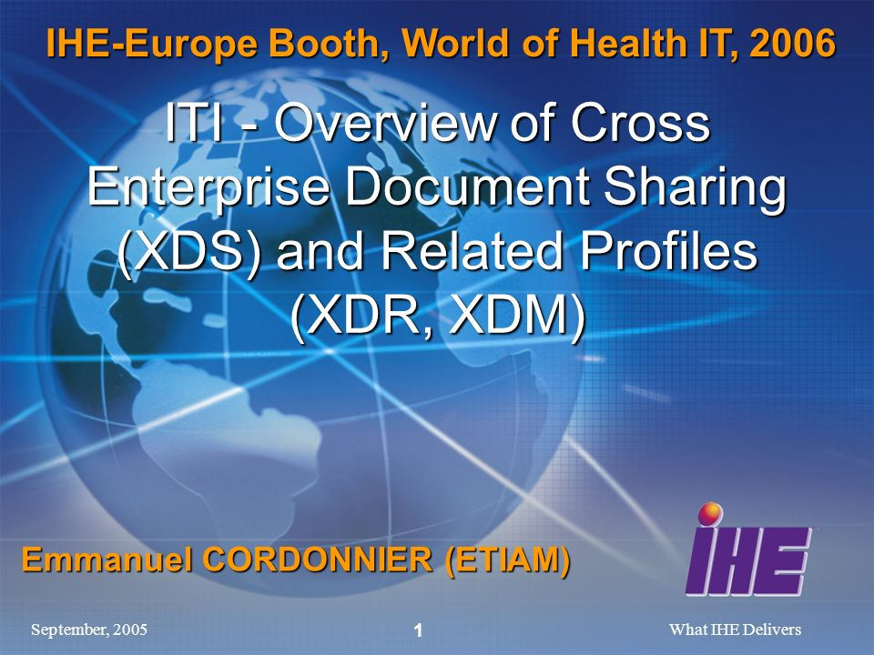 September, 2005What IHE Delivers 1 ITI - Overview of Cross Enterprise Document Sharing (XDS) and Related Profiles (XDR, XDM) Emmanuel CORDONNIER (ETIAM) IHE-Europe Booth, World of Health IT, 2006