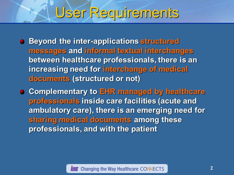 2 User Requirements Beyond the inter-applications structured messages and informal textual interchanges between healthcare professionals, there is an increasing need for interchange of medical documents (structured or not) Complementary to EHR managed by healthcare professionals inside care facilities (acute and ambulatory care), there is an emerging need for sharing medical documents among these professionals, and with the patient
