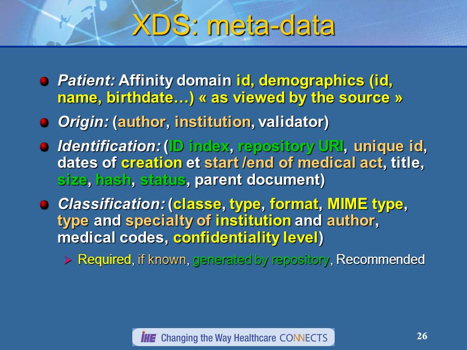 26 XDS: meta-data Patient: Affinity domain id, demographics (id, name, birthdate…) « as viewed by the source » Origin: (author, institution, validator) Identification: (ID index, repository URI, unique id, dates of creation et start /end of medical act, title, size, hash, status, parent document) Classification: (classe, type, format, MIME type, type and specialty of institution and author, medical codes, confidentiality level) Required, if known, generated by repository, Recommended Required, if known, generated by repository, Recommended