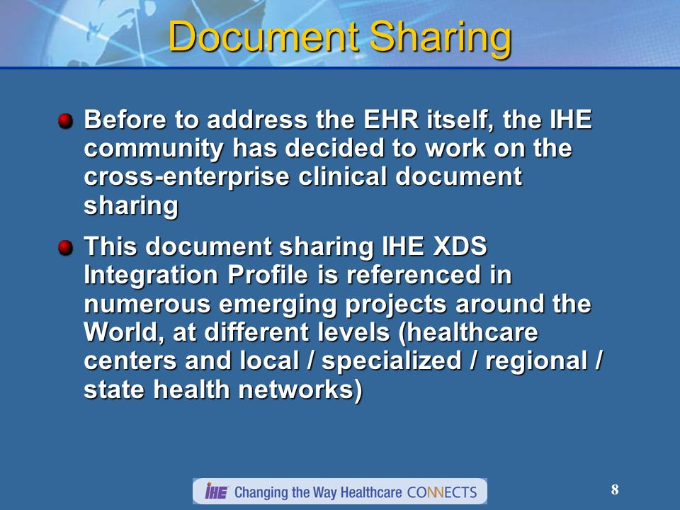 8 Document Sharing Before to address the EHR itself, the IHE community has decided to work on the cross-enterprise clinical document sharing This document sharing IHE XDS Integration Profile is referenced in numerous emerging projects around the World, at different levels (healthcare centers and local / specialized / regional / state health networks)