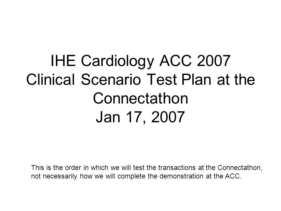 IHE Cardiology ACC 2007 Clinical Scenario Test Plan at the Connectathon Jan 17, 2007 This is the order in which we will test the transactions at the Connectathon, not necessarily how we will complete the demonstration at the ACC.