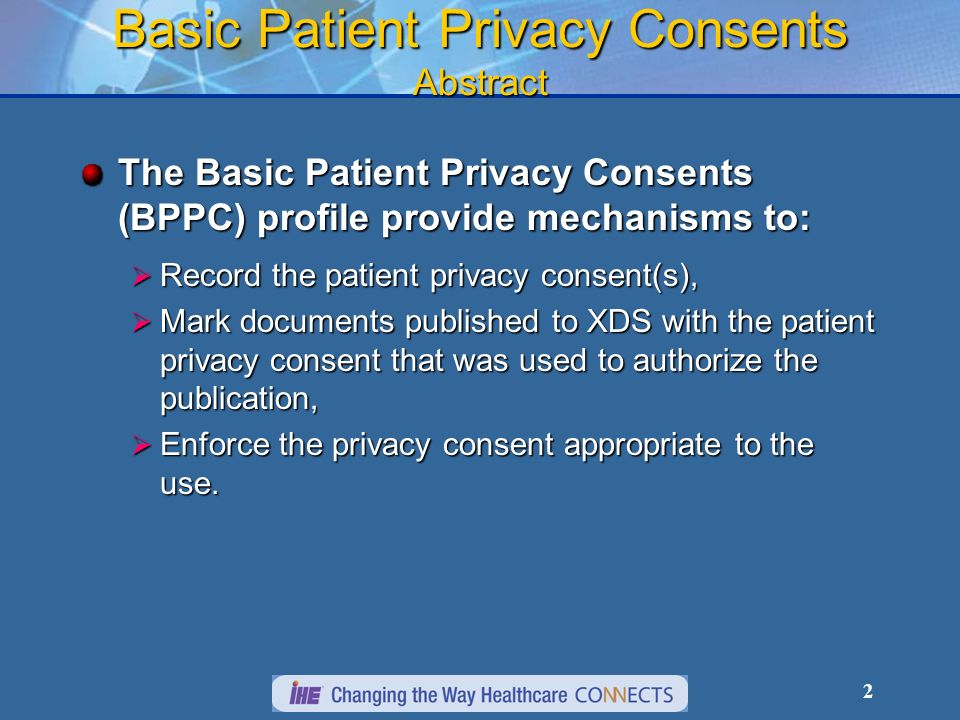 2 Basic Patient Privacy Consents Abstract The Basic Patient Privacy Consents (BPPC) profile provide mechanisms to: Record the patient privacy consent(s), Record the patient privacy consent(s), Mark documents published to XDS with the patient privacy consent that was used to authorize the publication, Mark documents published to XDS with the patient privacy consent that was used to authorize the publication, Enforce the privacy consent appropriate to the use.
