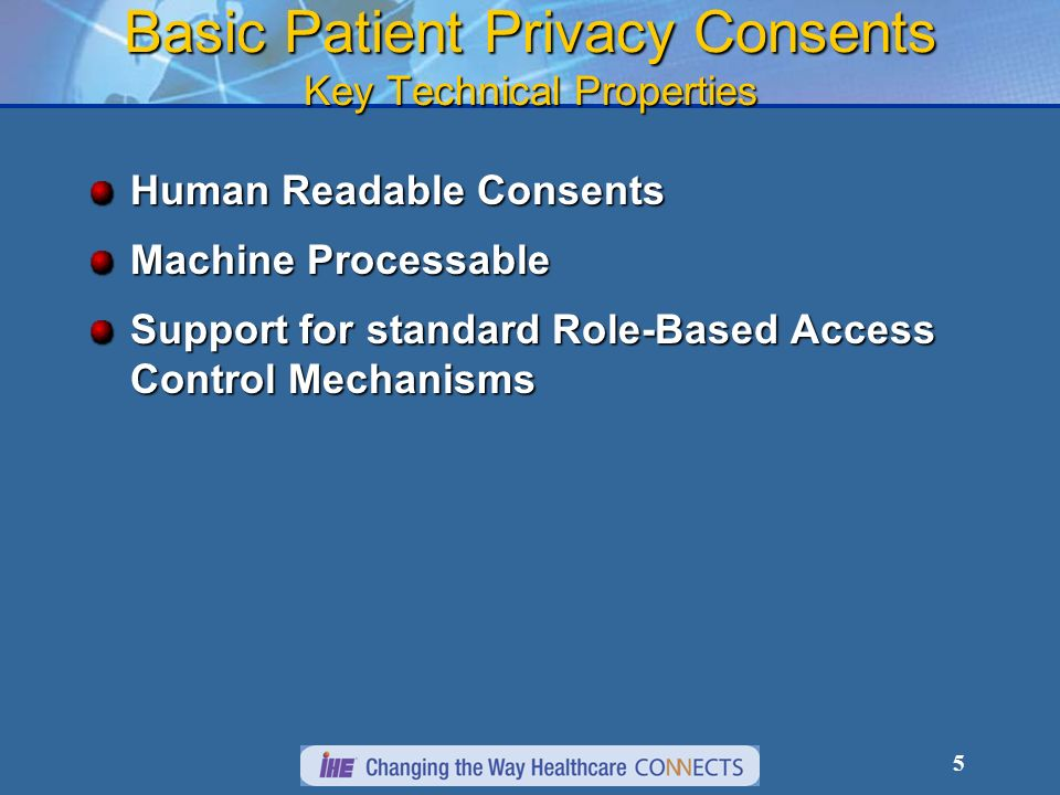 5 Basic Patient Privacy Consents Key Technical Properties Human Readable Consents Machine Processable Support for standard Role-Based Access Control Mechanisms