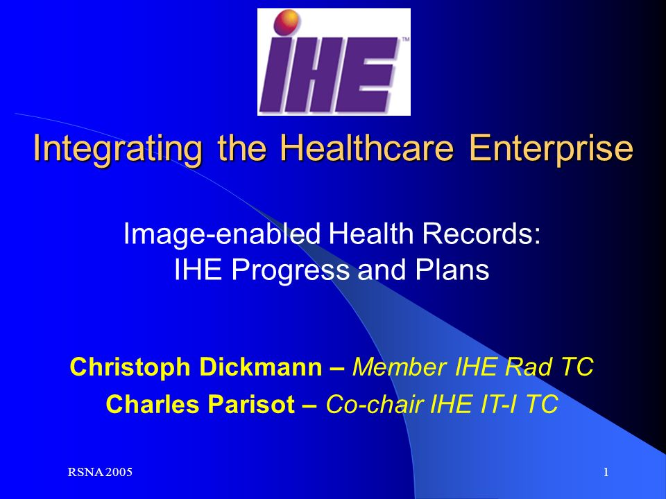 RSNA 2005 1 Christoph Dickmann – Member IHE Rad TC Charles Parisot – Co-chair IHE IT-I TC Image-enabled Health Records: IHE Progress and Plans Integrating the Healthcare Enterprise