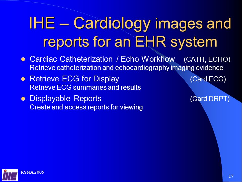RSNA 2005 17 IHE – Cardiology images and reports for an EHR system Cardiac Catheterization / Echo Workflow (CATH, ECHO) Retrieve catheterization and echocardiography imaging evidence Retrieve ECG for Display (Card ECG) Retrieve ECG summaries and results Displayable Reports (Card DRPT) Create and access reports for viewing