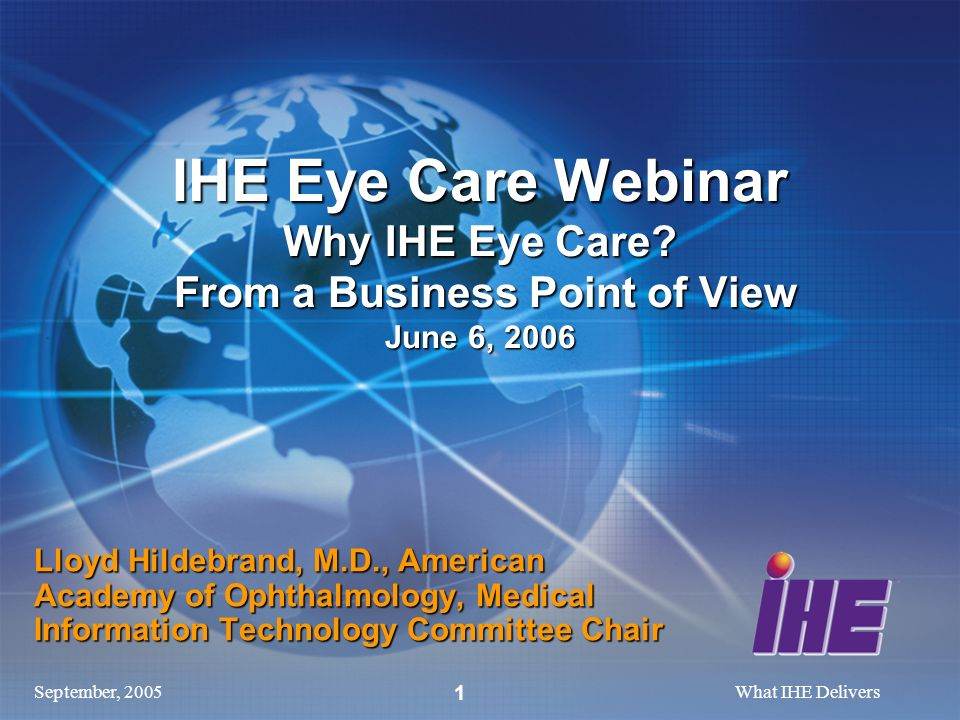 September, 2005What IHE Delivers 1 Lloyd Hildebrand, M.D., American Academy of Ophthalmology, Medical Information Technology Committee Chair IHE Eye Care Webinar Why IHE Eye Care.