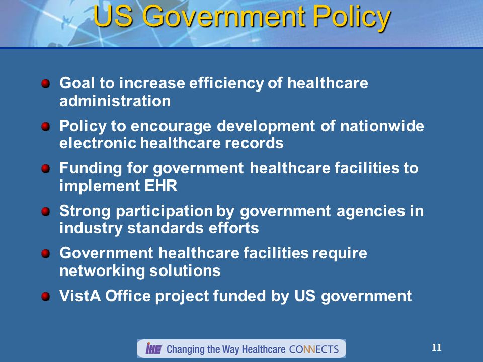 11 US Government Policy Goal to increase efficiency of healthcare administration Policy to encourage development of nationwide electronic healthcare records Funding for government healthcare facilities to implement EHR Strong participation by government agencies in industry standards efforts Government healthcare facilities require networking solutions VistA Office project funded by US government