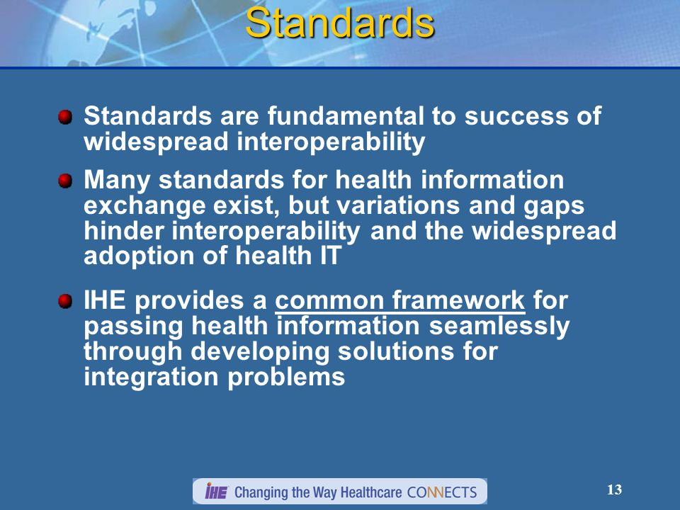 13 Standards Standards are fundamental to success of widespread interoperability Many standards for health information exchange exist, but variations and gaps hinder interoperability and the widespread adoption of health IT IHE provides a common framework for passing health information seamlessly through developing solutions for integration problems