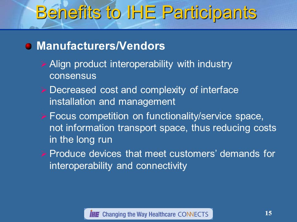 15 Benefits to IHE Participants Manufacturers/Vendors Align product interoperability with industry consensus Decreased cost and complexity of interface installation and management Focus competition on functionality/service space, not information transport space, thus reducing costs in the long run Produce devices that meet customers demands for interoperability and connectivity