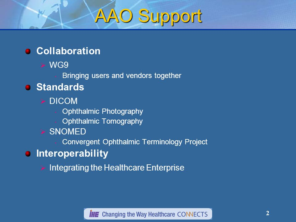 2 AAO Support Collaboration WG9 Bringing users and vendors together Standards DICOM Ophthalmic Photography Ophthalmic Tomography SNOMED Convergent Ophthalmic Terminology Project Interoperability Integrating the Healthcare Enterprise