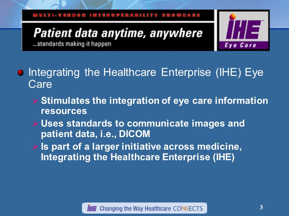 3 Integrating the Healthcare Enterprise (IHE) Eye Care Stimulates the integration of eye care information resources Uses standards to communicate images and patient data, i.e., DICOM Is part of a larger initiative across medicine, Integrating the Healthcare Enterprise (IHE)