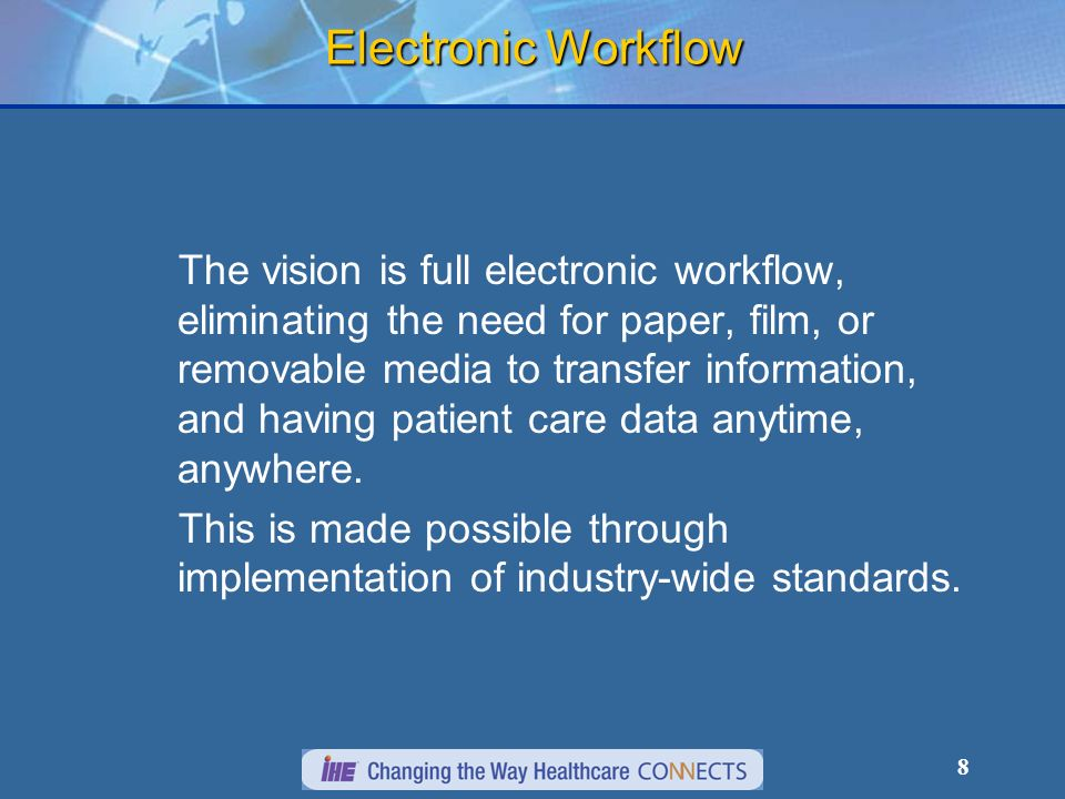 8 Electronic Workflow The vision is full electronic workflow, eliminating the need for paper, film, or removable media to transfer information, and having patient care data anytime, anywhere.