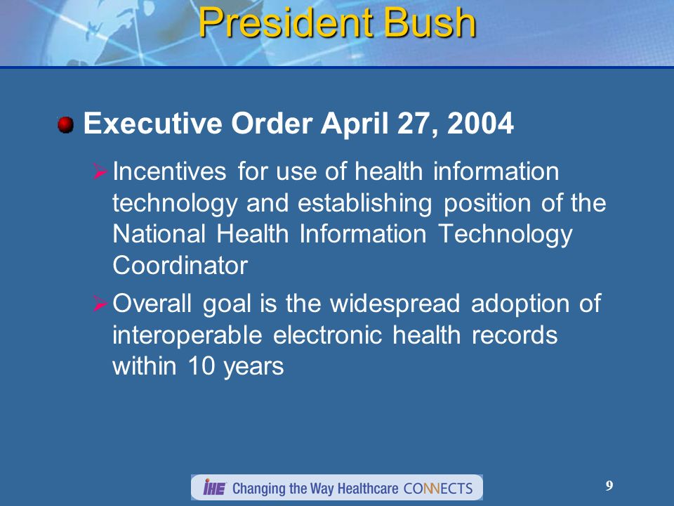 9 President Bush Executive Order April 27, 2004 Incentives for use of health information technology and establishing position of the National Health Information Technology Coordinator Overall goal is the widespread adoption of interoperable electronic health records within 10 years