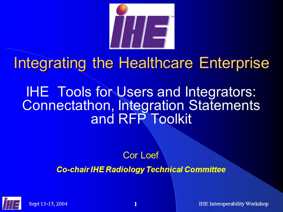 Sept 13-15, 2004IHE Interoperability Workshop 1 Integrating the Healthcare Enterprise IHE Tools for Users and Integrators: Connectathon, Integration Statements and RFP Toolkit Cor Loef Co-chair IHE Radiology Technical Committee