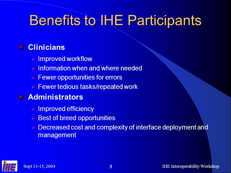 Sept 13-15, 2004IHE Interoperability Workshop 3 Benefits to IHE Participants Clinicians Improved workflow Information when and where needed Fewer opportunities for errors Fewer tedious tasks/repeated work Administrators Improved efficiency Best of breed opportunities Decreased cost and complexity of interface deployment and management