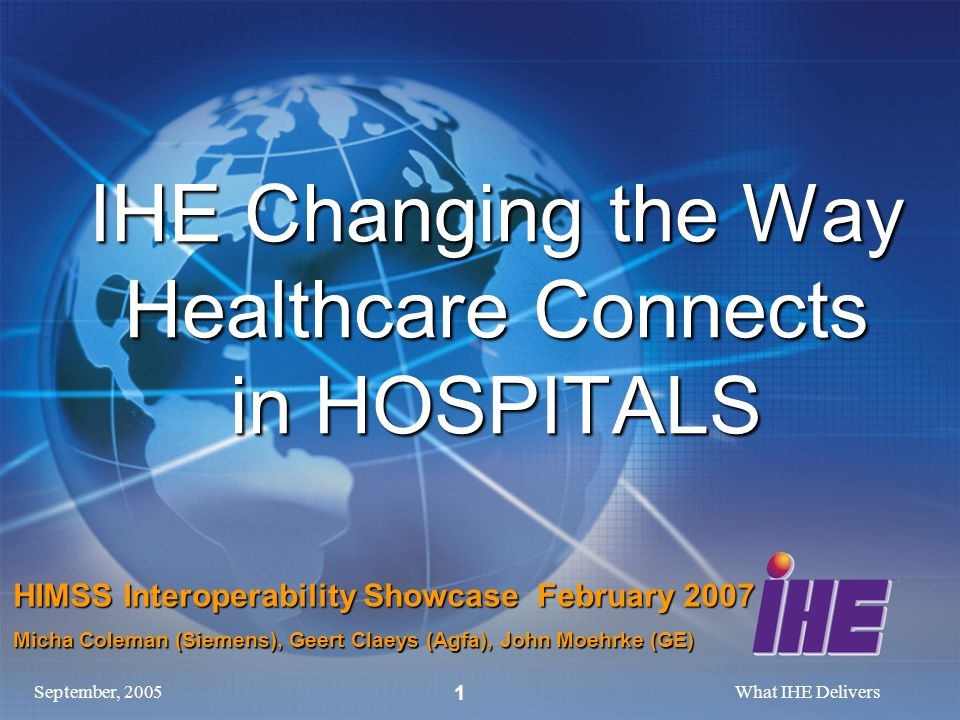 September, 2005What IHE Delivers 1 IHE Changing the Way Healthcare Connects in HOSPITALS HIMSS Interoperability Showcase February 2007 Micha Coleman (Siemens), Geert Claeys (Agfa), John Moehrke (GE)
