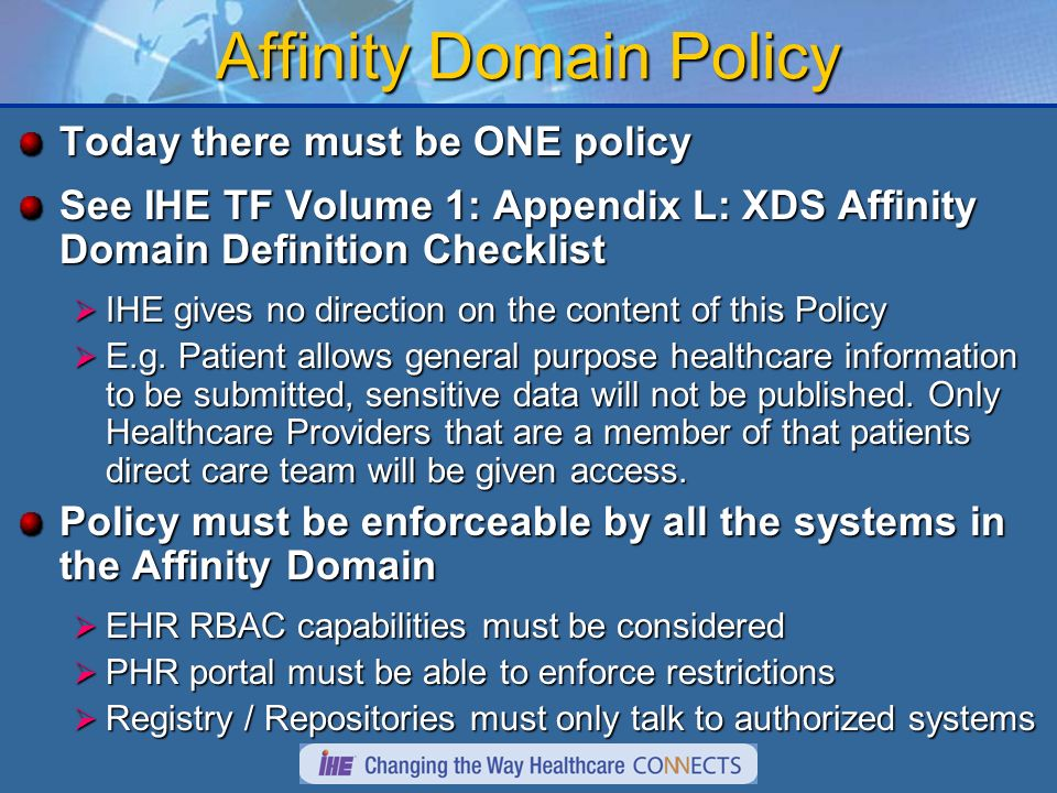Affinity Domain Policy Today there must be ONE policy See IHE TF Volume 1: Appendix L: XDS Affinity Domain Definition Checklist IHE gives no direction on the content of this Policy IHE gives no direction on the content of this Policy E.g.