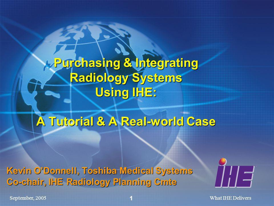 September, 2005What IHE Delivers 1 Purchasing & Integrating Radiology Systems Using IHE: A Tutorial & A Real-world Case Kevin ODonnell, Toshiba Medical Systems Co-chair, IHE Radiology Planning Cmte