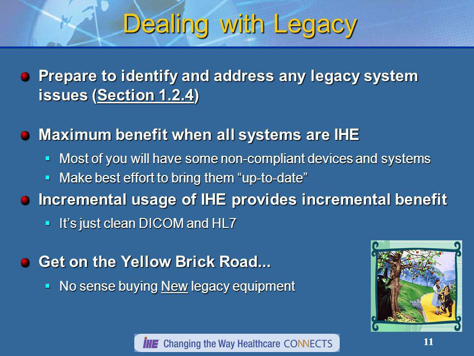 11 Dealing with Legacy Prepare to identify and address any legacy system issues (Section 1.2.4) Maximum benefit when all systems are IHE Most of you will have some non-compliant devices and systems Most of you will have some non-compliant devices and systems Make best effort to bring them up-to-date Make best effort to bring them up-to-date Incremental usage of IHE provides incremental benefit Its just clean DICOM and HL7 Its just clean DICOM and HL7 Get on the Yellow Brick Road...