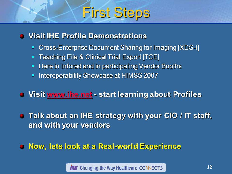 12 First Steps Visit IHE Profile Demonstrations Cross-Enterprise Document Sharing for Imaging [XDS-I] Cross-Enterprise Document Sharing for Imaging [XDS-I] Teaching File & Clinical Trial Export [TCE] Teaching File & Clinical Trial Export [TCE] Here in Inforad and in participating Vendor Booths Here in Inforad and in participating Vendor Booths Interoperability Showcase at HIMSS 2007 Interoperability Showcase at HIMSS 2007 Visit   - start learning about Profiles   Talk about an IHE strategy with your CIO / IT staff, and with your vendors Now, lets look at a Real-world Experience