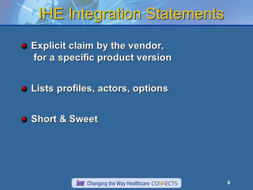 6 IHE Integration Statements Explicit claim by the vendor, for a specific product version Lists profiles, actors, options Short & Sweet