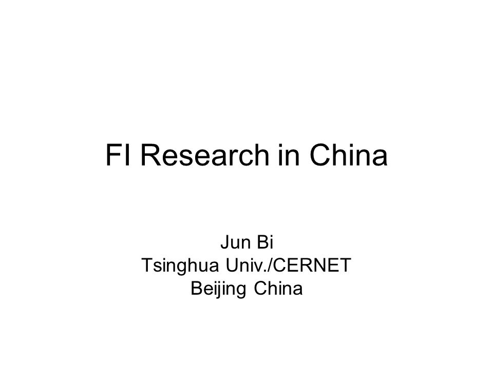 FI Research in China Jun Bi Tsinghua Univ./CERNET Beijing China