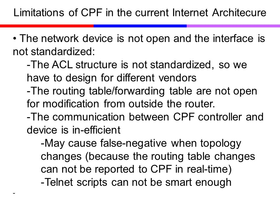 Limitations of CPF in the current Internet Architecure The network device is not open and the interface is not standardized: -The ACL structure is not standardized, so we have to design for different vendors -The routing table/forwarding table are not open for modification from outside the router.
