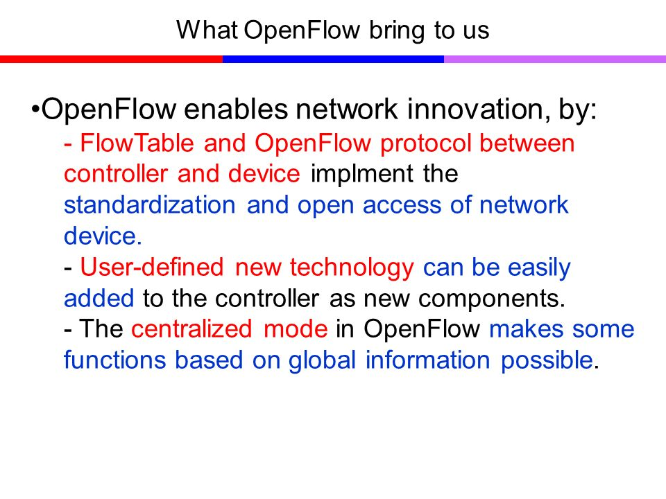 What OpenFlow bring to us OpenFlow enables network innovation, by: - FlowTable and OpenFlow protocol between controller and device implment the standardization and open access of network device.
