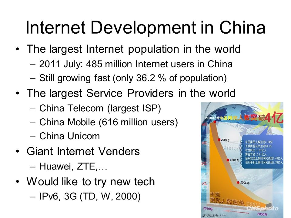 Internet Development in China The largest Internet population in the world –2011 July: 485 million Internet users in China –Still growing fast (only 36.2 % of population) The largest Service Providers in the world –China Telecom (largest ISP) –China Mobile (616 million users) –China Unicom Giant Internet Venders –Huawei, ZTE,… Would like to try new tech –IPv6, 3G (TD, W, 2000)